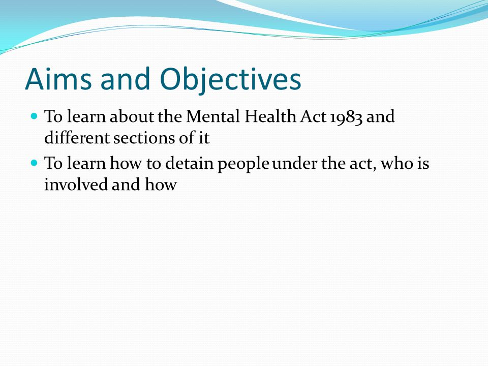 Aims and Objectives To learn about the Mental Health Act 1983 and different sections of it To learn how to detain people under the act, who is involved and how