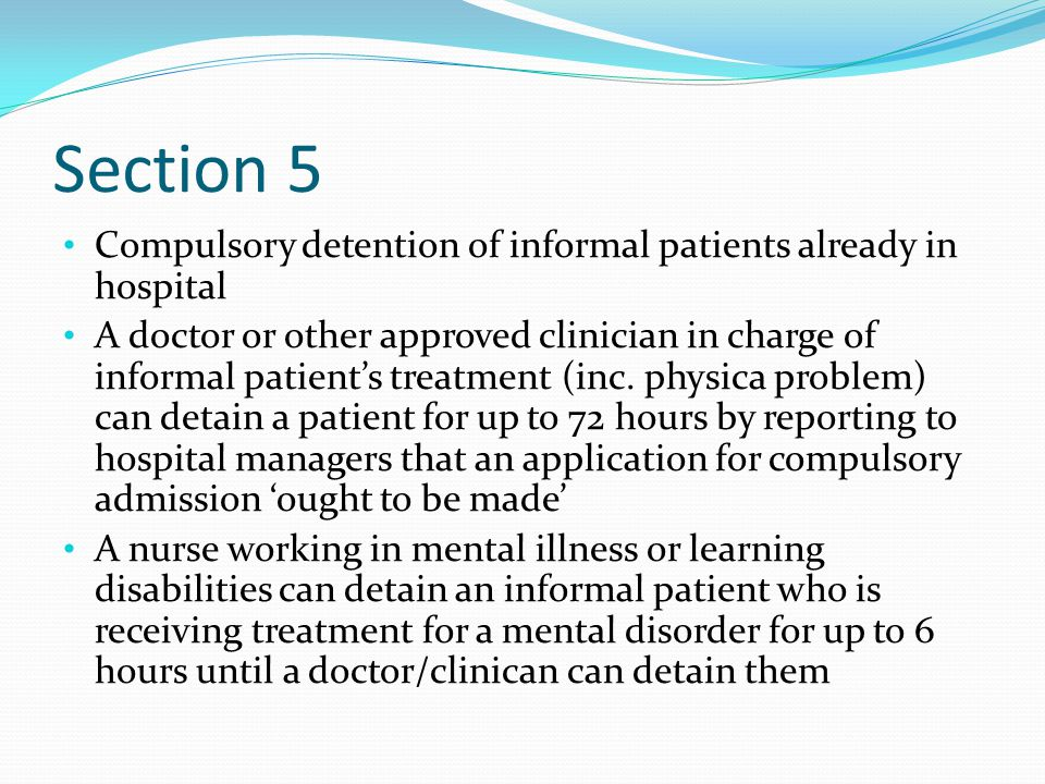Section 5 Compulsory detention of informal patients already in hospital A doctor or other approved clinician in charge of informal patient's treatment (inc.