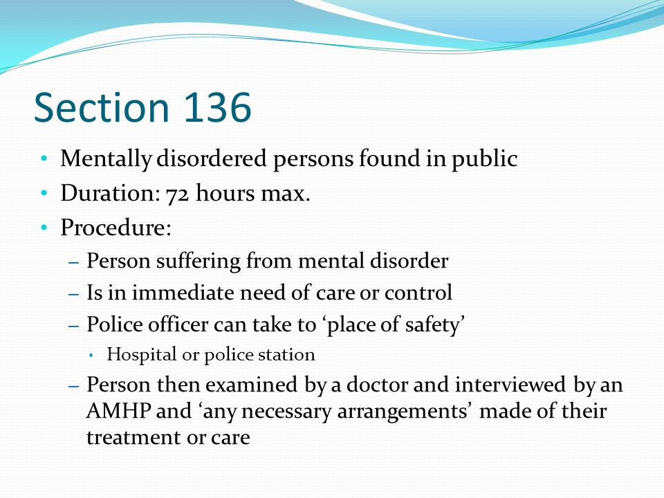 Section 136 Mentally disordered persons found in public Duration: 72 hours max. Procedure: – Person suffering from mental disorder – Is in immediate n