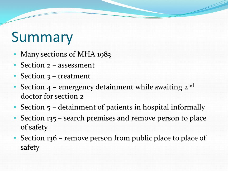 Summary Many sections of MHA 1983 Section 2 – assessment Section 3 – treatment Section 4 – emergency detainment while awaiting 2 nd doctor for section 2 Section 5 – detainment of patients in hospital informally Section 135 – search premises and remove person to place of safety Section 136 – remove person from public place to place of safety