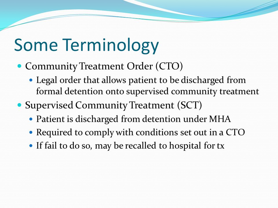 Some Terminology Community Treatment Order (CTO) Legal order that allows patient to be discharged from formal detention onto supervised community treatment Supervised Community Treatment (SCT) Patient is discharged from detention under MHA Required to comply with conditions set out in a CTO If fail to do so, may be recalled to hospital for tx