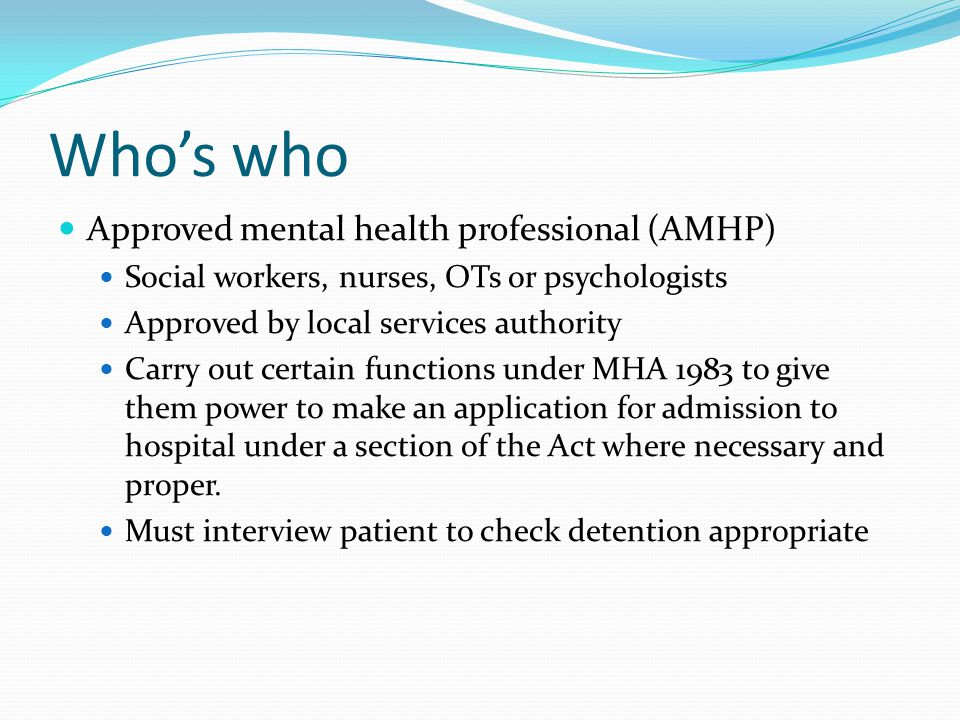 Who's who Approved mental health professional (AMHP) Social workers, nurses, OTs or psychologists Approved by local services authority Carry out certain functions under MHA 1983 to give them power to make an application for admission to hospital under a section of the Act where necessary and proper.
