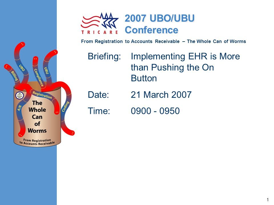 From Registration to Accounts Receivable – The Whole Can of Worms 2007 UBO/UBU Conference 1 Briefing:Implementing EHR is More than Pushing the On Button Date:21 March 2007 Time:0900 - 0950