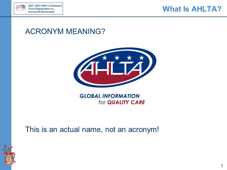 2007 UBO/UBU Conference From Registration to Accounts Receivable 3 What Is AHLTA? ACRONYM MEANING? This is an actual name, not an acronym!