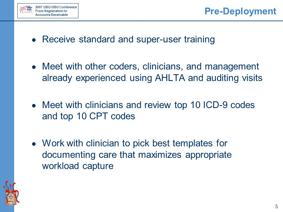 2007 UBO/UBU Conference From Registration to Accounts Receivable 5 Pre-Deployment Receive standard and super-user training Meet with other coders, clinicians, and management already experienced using AHLTA and auditing visits Meet with clinicians and review top 10 ICD-9 codes and top 10 CPT codes Work with clinician to pick best templates for documenting care that maximizes appropriate workload capture