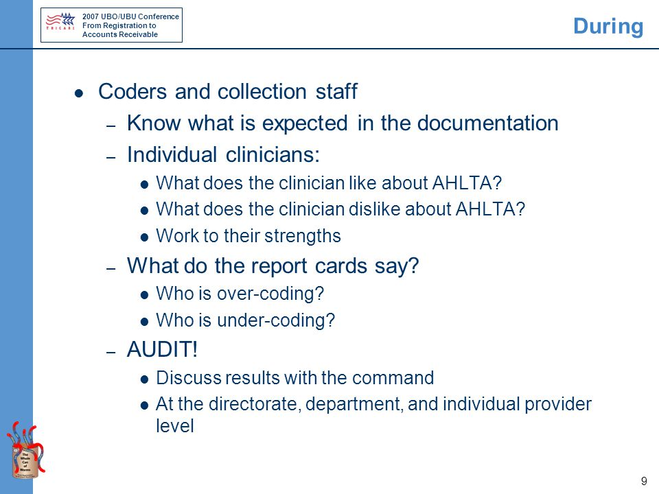 2007 UBO/UBU Conference From Registration to Accounts Receivable 10 During Meet with clinicians four to eight weeks into rollout or after they have begun using AHLTA Review templates that they use to ensure they are accurately capturing coding Review their technique for completing the Disposition Section with ICD-9, CPT, and E&M codes Provide statistical analyses pulled from AHLTA and CHCS to show our success with coding compliance and documentation in AHLTA