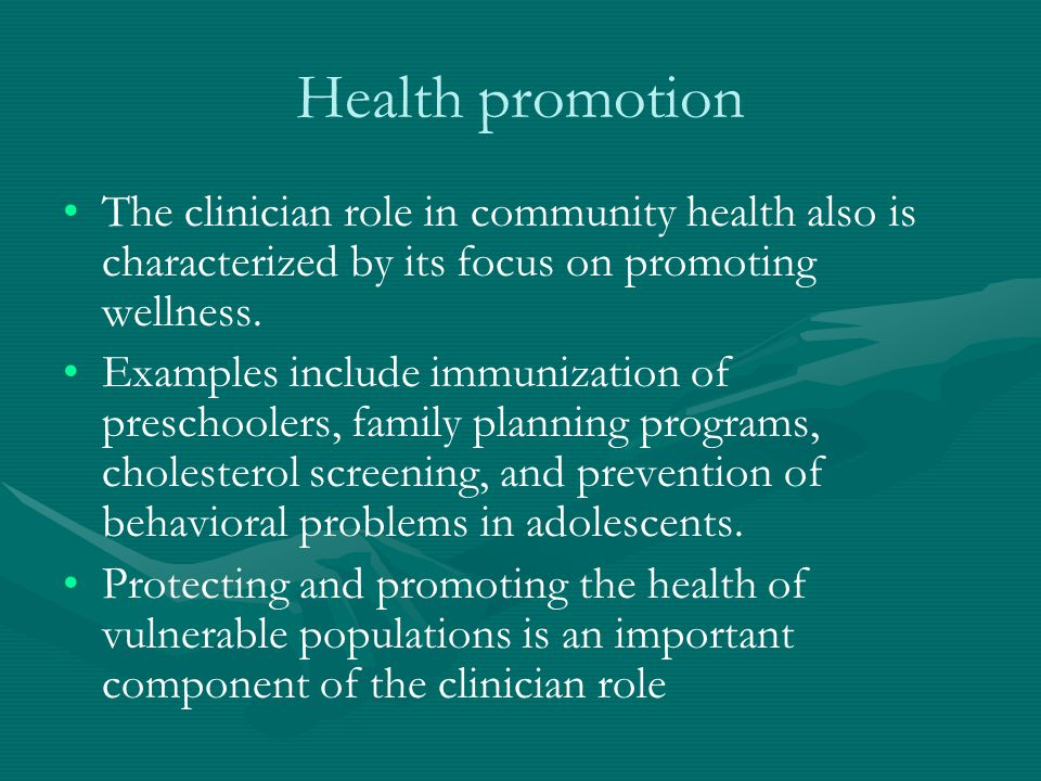 Health promotion The clinician role in community health also is characterized by its focus on promoting wellness. Examples include immunization of pre