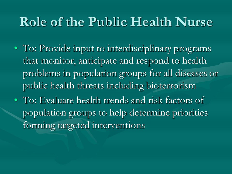 Role of the Public Health Nurse To: Provide input to interdisciplinary programs that monitor, anticipate and respond to health problems in population