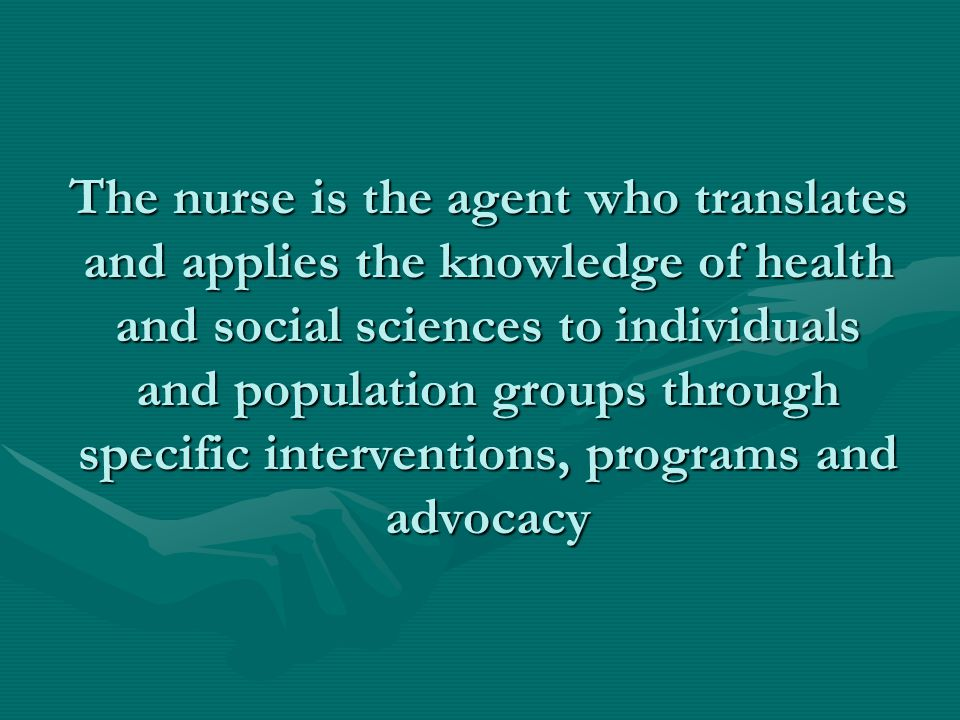 The nurse is the agent who translates and applies the knowledge of health and social sciences to individuals and population groups through specific in