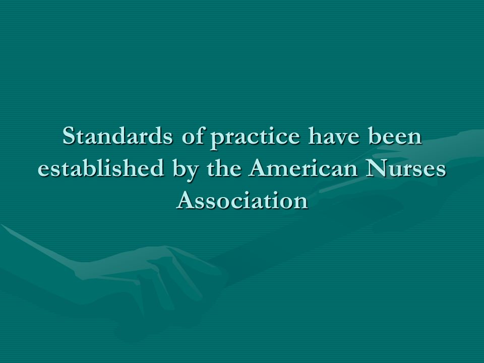 Standards of practice have been established by the American Nurses Association