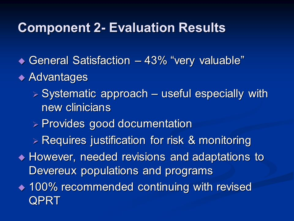Component 2- Evaluation Results  General Satisfaction – 43% very valuable  Advantages  Systematic approach – useful especially with new clinicians  Provides good documentation  Requires justification for risk & monitoring  However, needed revisions and adaptations to Devereux populations and programs  100% recommended continuing with revised QPRT
