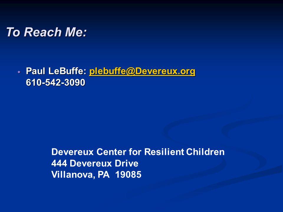 To Reach Me:  Paul LeBuffe: plebuffe@Devereux.org 610-542-3090 plebuffe@Devereux.org Devereux Center for Resilient Children 444 Devereux Drive Villanova, PA 19085