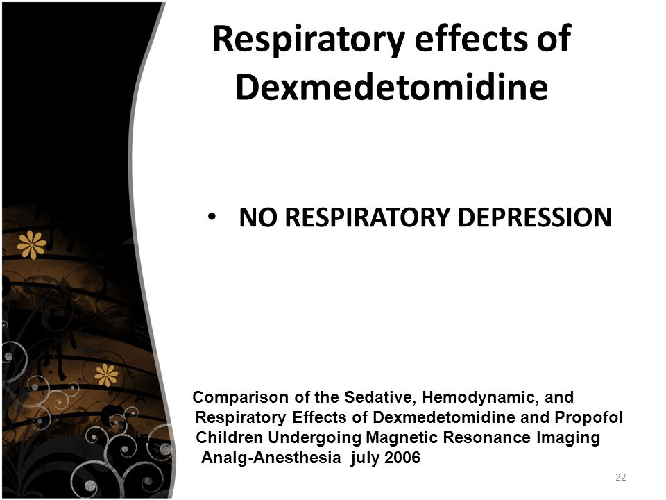 22 Respiratory effects of Dexmedetomidine NO RESPIRATORY DEPRESSION A Comparison of the Sedative, Hemodynamic, and Respiratory Effects of Dexmedetomidine and Propofol in Children Undergoing Magnetic Resonance Imaging Analg-Anesthesia july 2006