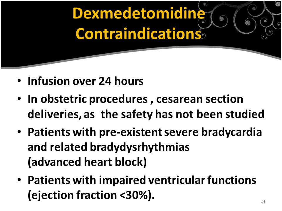 24 Dexmedetomidine Contraindications Infusion over 24 hours In obstetric procedures, cesarean section deliveries, as the safety has not been studied Patients with pre-existent severe bradycardia and related bradydysrhythmias (advanced heart block) Patients with impaired ventricular functions (ejection fraction <30%).