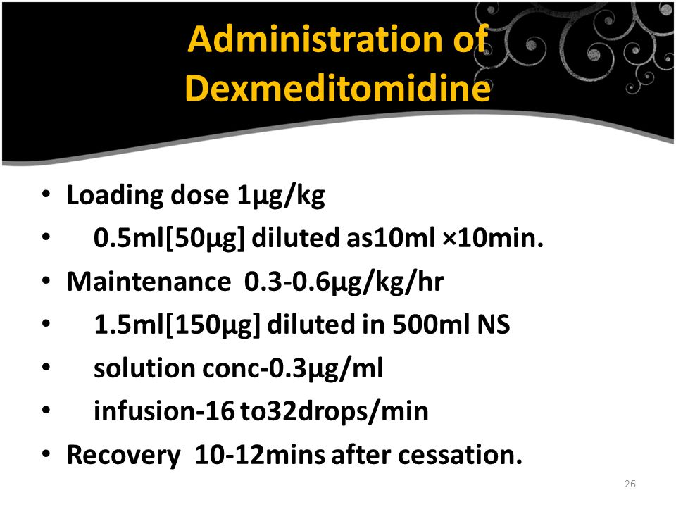 26 Administration of Dexmeditomidine Loading dose 1µg/kg 0.5ml[50µg] diluted as10ml ×10min. Maintenance 0.3-0.6µg/kg/hr 1.5ml[150µg] diluted in 500ml