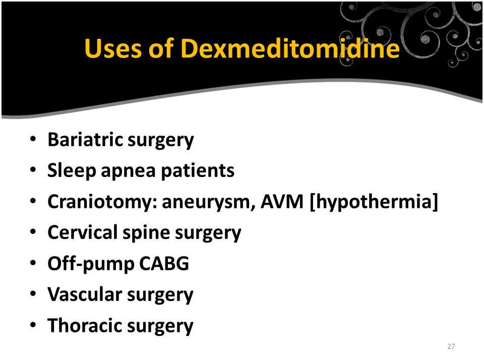 27 Uses of Dexmeditomidine Bariatric surgery Sleep apnea patients Craniotomy: aneurysm, AVM [hypothermia] Cervical spine surgery Off-pump CABG Vascular surgery Thoracic surgery