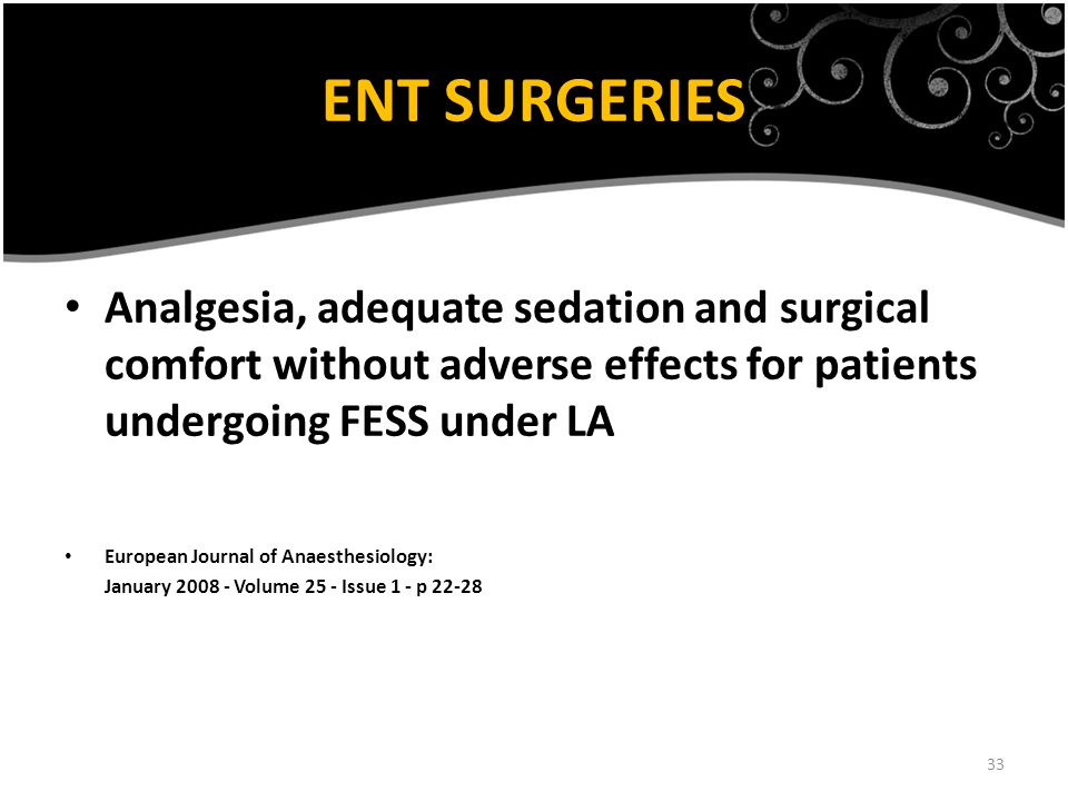 33 ENT SURGERIES Analgesia, adequate sedation and surgical comfort without adverse effects for patients undergoing FESS under LA European Journal of Anaesthesiology: January 2008 - Volume 25 - Issue 1 - p 22-28