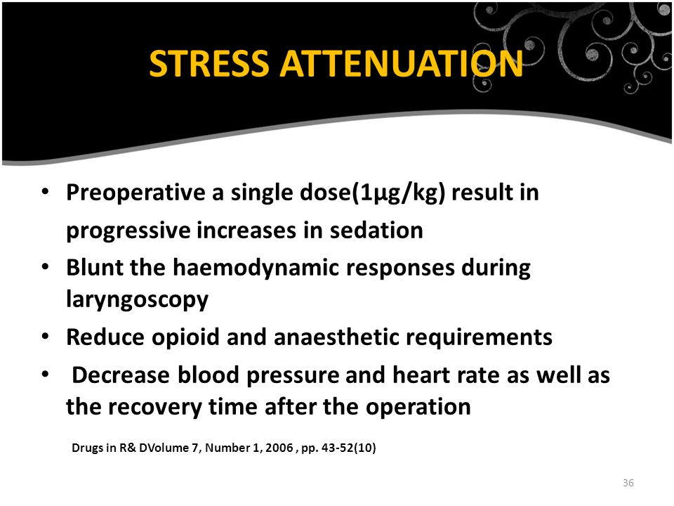 36 STRESS ATTENUATION Preoperative a single dose(1µg/kg) result in progressive increases in sedation Blunt the haemodynamic responses during laryngoscopy Reduce opioid and anaesthetic requirements Decrease blood pressure and heart rate as well as the recovery time after the operation Drugs in R& DVolume 7, Number 1, 2006, pp.