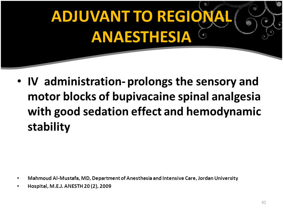 41 ADJUVANT TO REGIONAL ANAESTHESIA IV administration- prolongs the sensory and motor blocks of bupivacaine spinal analgesia with good sedation effect and hemodynamic stability Mahmoud Al-Mustafa, MD, Department of Anesthesia and Intensive Care, Jordan University Hospital, M.E.J.