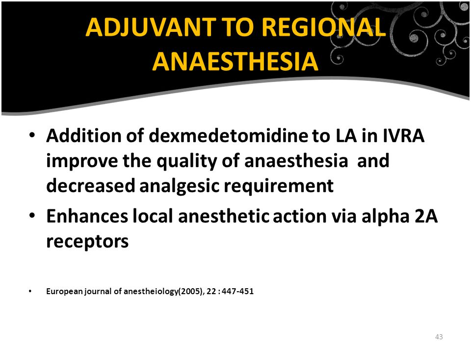 43 ADJUVANT TO REGIONAL ANAESTHESIA Addition of dexmedetomidine to LA in IVRA improve the quality of anaesthesia and decreased analgesic requirement E