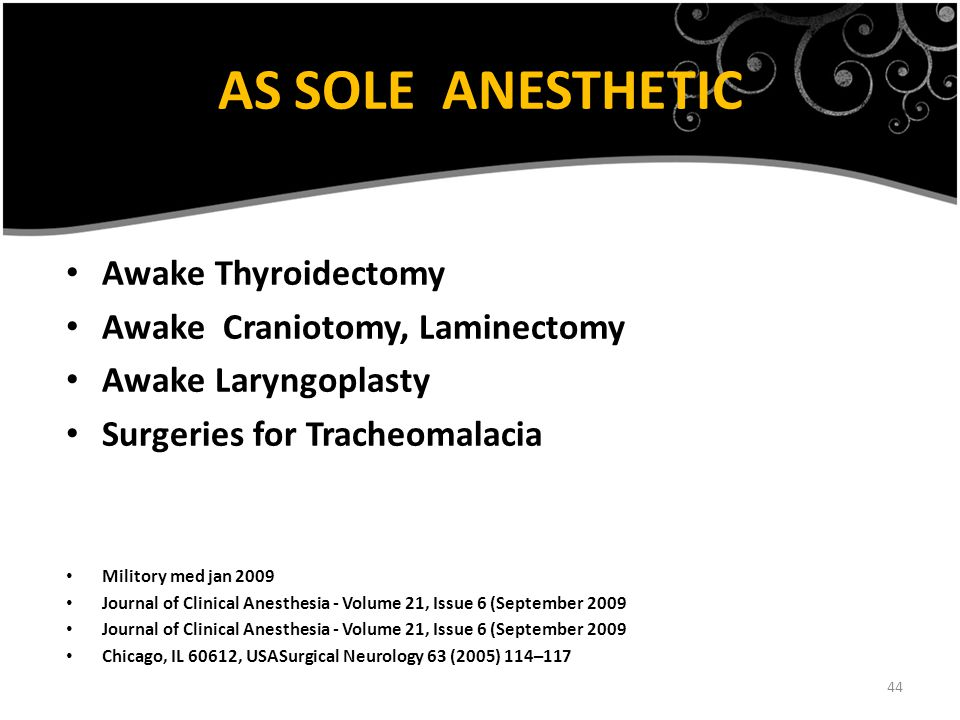 44 Awake Thyroidectomy Awake Craniotomy, Laminectomy Awake Laryngoplasty Surgeries for Tracheomalacia Militory med jan 2009 Journal of Clinical Anesthesia - Volume 21, Issue 6 (September 2009 Chicago, IL 60612, USASurgical Neurology 63 (2005) 114–117 AS SOLE ANESTHETIC