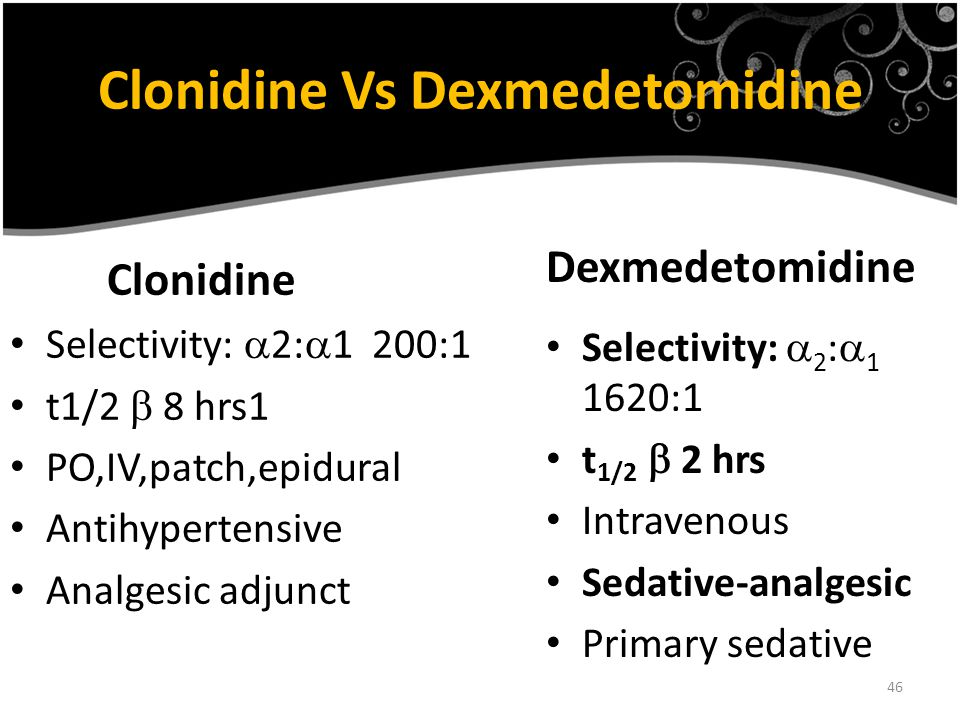 46 Clonidine Vs Dexmedetomidine Clonidine Selectivity:  2:  1 200:1 t1/2  8 hrs1 PO,IV,patch,epidural Antihypertensive Analgesic adjunct Dexmedetomidine Selectivity:  2 :  1 1620:1 t 1/2  2 hrs Intravenous Sedative-analgesic Primary sedative