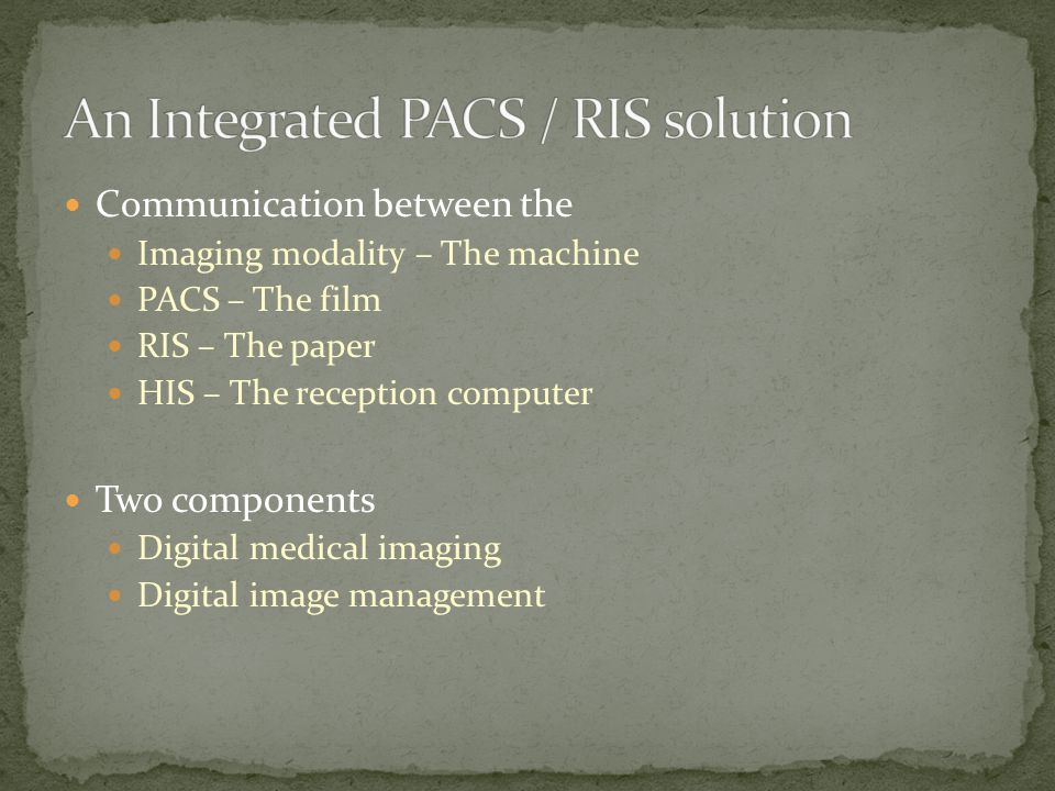 Communication between the Imaging modality – The machine PACS – The film RIS – The paper HIS – The reception computer Two components Digital medical imaging Digital image management