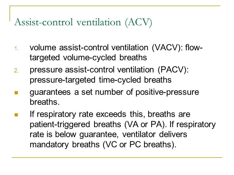 Assist-control ventilation (ACV) 1. volume assist-control ventilation (VACV): flow- targeted volume-cycled breaths 2. pressure assist-control ventilat