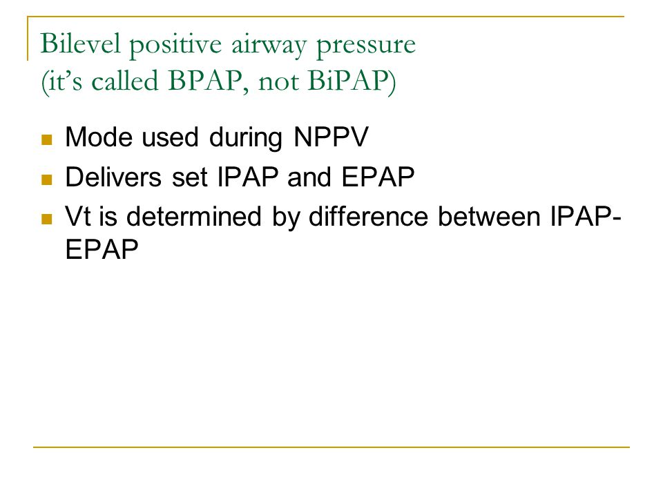 Bilevel positive airway pressure (it's called BPAP, not BiPAP) Mode used during NPPV Delivers set IPAP and EPAP Vt is determined by difference between