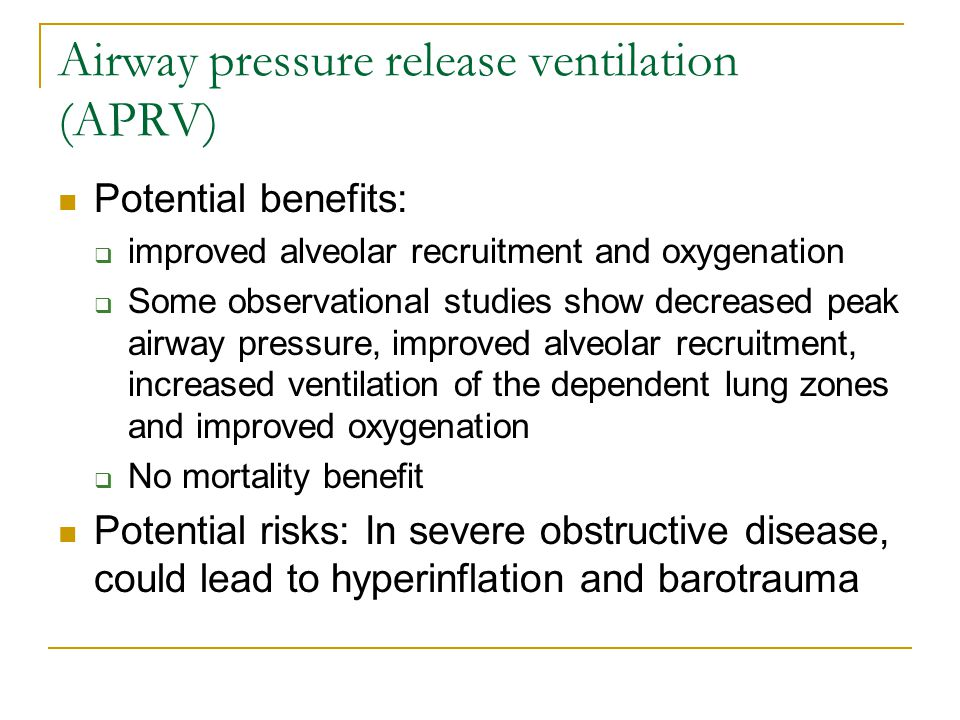 Airway pressure release ventilation (APRV) Potential benefits:  improved alveolar recruitment and oxygenation  Some observational studies show decre