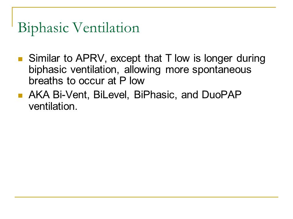 Biphasic Ventilation Similar to APRV, except that T low is longer during biphasic ventilation, allowing more spontaneous breaths to occur at P low AKA