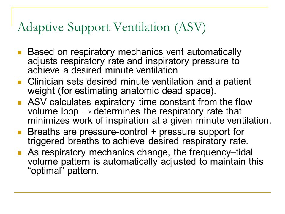 Adaptive Support Ventilation (ASV) Based on respiratory mechanics vent automatically adjusts respiratory rate and inspiratory pressure to achieve a de