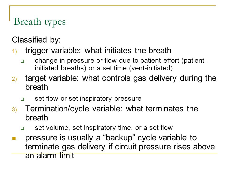 Breath types Classified by: 1) trigger variable: what initiates the breath  change in pressure or flow due to patient effort (patient- initiated brea