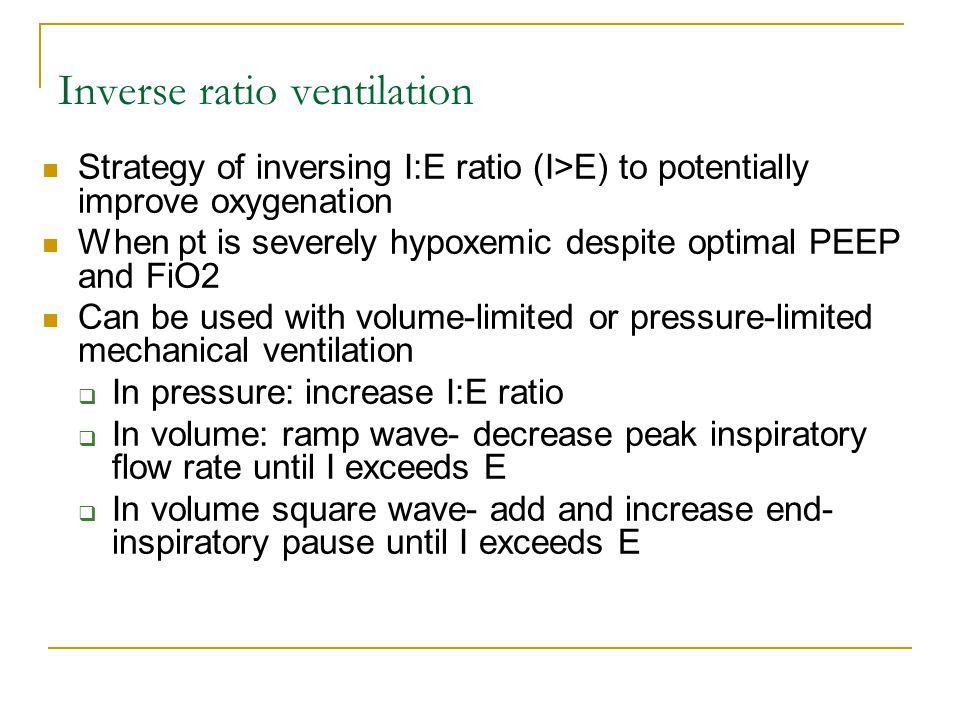 Inverse ratio ventilation Strategy of inversing I:E ratio (I>E) to potentially improve oxygenation When pt is severely hypoxemic despite optimal PEEP