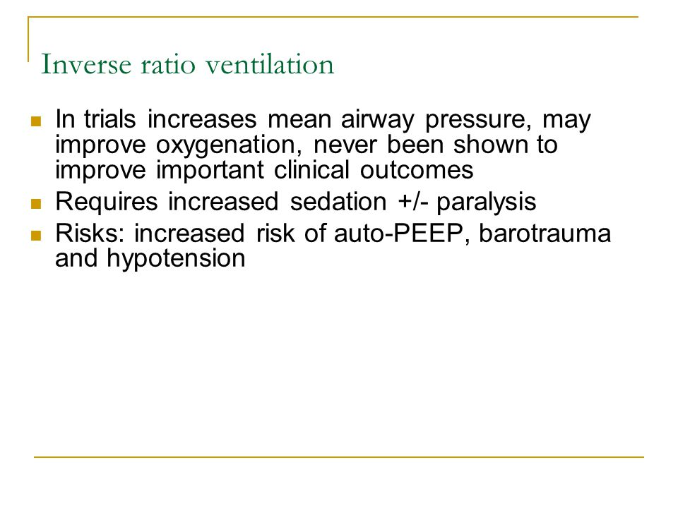 Inverse ratio ventilation In trials increases mean airway pressure, may improve oxygenation, never been shown to improve important clinical outcomes R