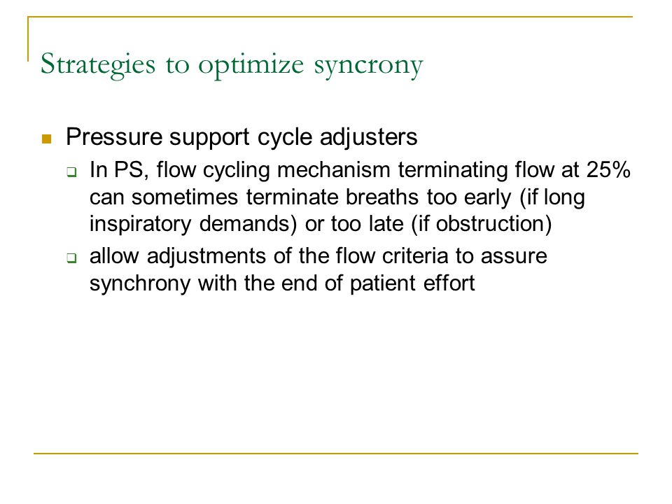 Strategies to optimize syncrony Pressure support cycle adjusters  In PS, flow cycling mechanism terminating flow at 25% can sometimes terminate breat