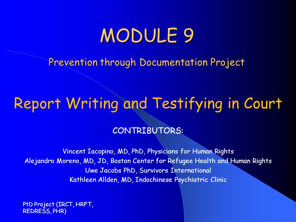 Module 9 Outline Written reports – General Considerations – Content – Conclusions – Guidelines for Medical Evaluations of Torture and Ill Treatment (Istanbul Protocol, Annex IV) – Inconsistencies Providing testimony in court – Court testimony guidelines and maxims Mock Judicial Proceeding PtD Project (IRCT, HRFT, REDRESS, PHR)