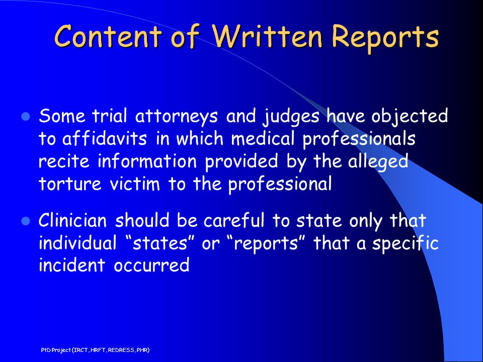 Content of Written Reports Some trial attorneys and judges have objected to affidavits in which medical professionals recite information provided by the alleged torture victim to the professional Clinician should be careful to state only that individual states or reports that a specific incident occurred PtD Project (IRCT, HRFT, REDRESS, PHR)