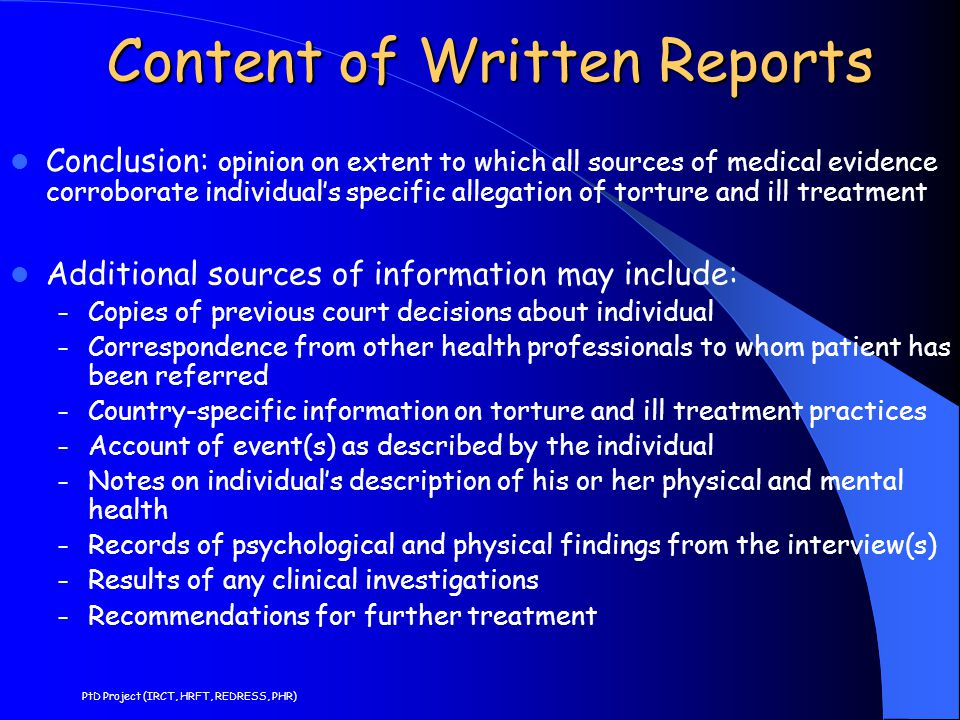 Content of Written Reports Conclusion: opinion on extent to which all sources of medical evidence corroborate individual's specific allegation of torture and ill treatment Additional sources of information may include: – Copies of previous court decisions about individual – Correspondence from other health professionals to whom patient has been referred – Country-specific information on torture and ill treatment practices – Account of event(s) as described by the individual – Notes on individual's description of his or her physical and mental health – Records of psychological and physical findings from the interview(s) – Results of any clinical investigations – Recommendations for further treatment PtD Project (IRCT, HRFT, REDRESS, PHR)