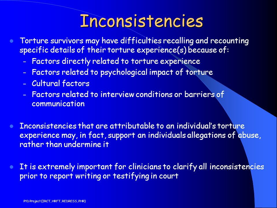 Inconsistencies Torture survivors may have difficulties recalling and recounting specific details of their torture experience(s) because of: – Factors directly related to torture experience – Factors related to psychological impact of torture – Cultural factors – Factors related to interview conditions or barriers of communication Inconsistencies that are attributable to an individual's torture experience may, in fact, support an individuals allegations of abuse, rather than undermine it It is extremely important for clinicians to clarify all inconsistencies prior to report writing or testifying in court PtD Project (IRCT, HRFT, REDRESS, PHR)