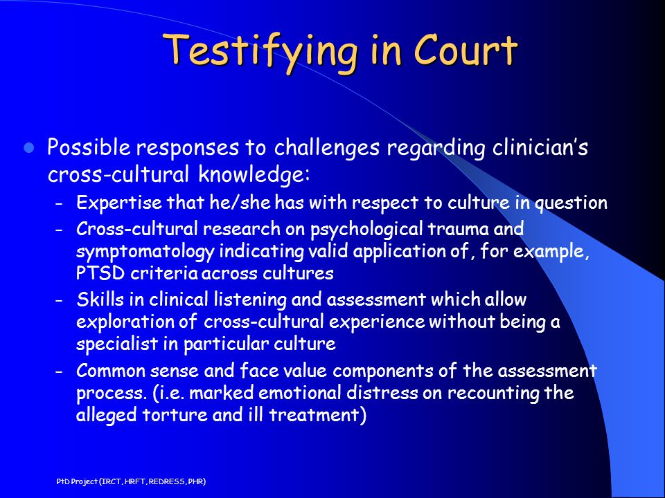 Testifying in Court Possible responses to challenges regarding clinician's cross-cultural knowledge: – Expertise that he/she has with respect to culture in question – Cross-cultural research on psychological trauma and symptomatology indicating valid application of, for example, PTSD criteria across cultures – Skills in clinical listening and assessment which allow exploration of cross-cultural experience without being a specialist in particular culture – Common sense and face value components of the assessment process.