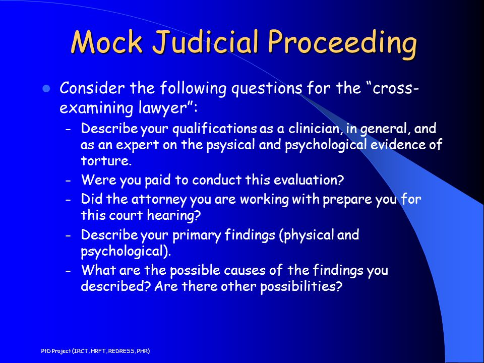 Mock Judicial Proceeding Consider the following questions for the cross- examining lawyer : – Describe your qualifications as a clinician, in general, and as an expert on the psysical and psychological evidence of torture.