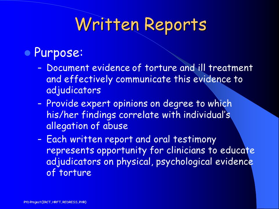 Written Reports Contexts for medial reports/testimony: – Prosecution in national or international courts of alleged perpetrators – Claims for reparation – Challenging credibility of statements extracted by torture – Identifying need for further care and treatment – Identifying national and regional practices of torture in human rights investigations – Support of allegations of torture in asylum applications PtD Project (IRCT, HRFT, REDRESS, PHR)