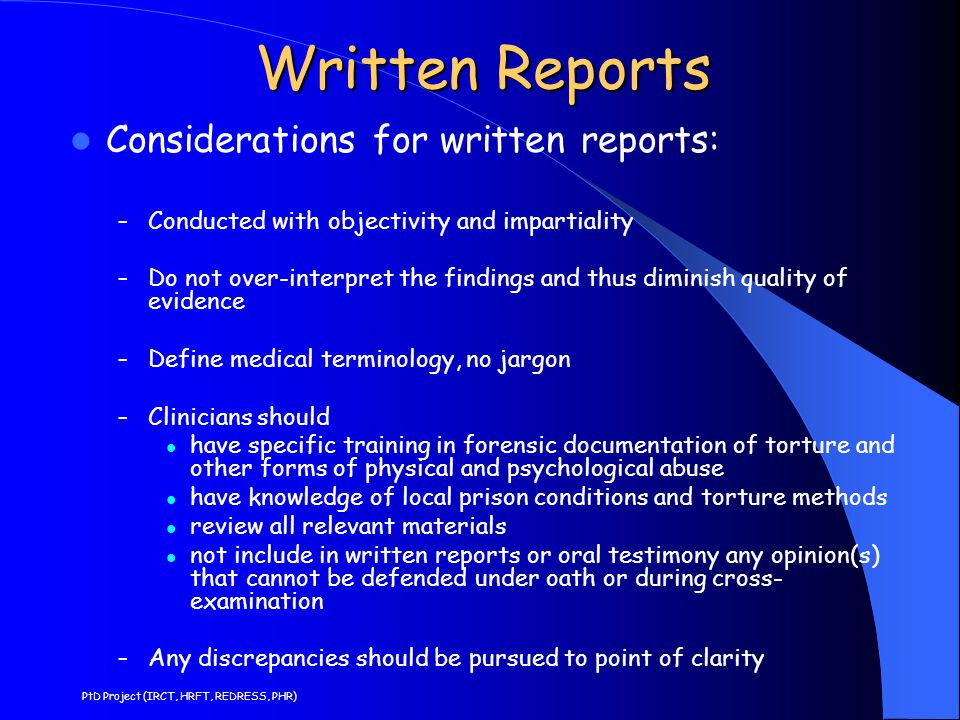 Written Reports Considerations for written reports: – Conducted with objectivity and impartiality – Do not over-interpret the findings and thus diminish quality of evidence – Define medical terminology, no jargon – Clinicians should have specific training in forensic documentation of torture and other forms of physical and psychological abuse have knowledge of local prison conditions and torture methods review all relevant materials not include in written reports or oral testimony any opinion(s) that cannot be defended under oath or during cross- examination – Any discrepancies should be pursued to point of clarity PtD Project (IRCT, HRFT, REDRESS, PHR)