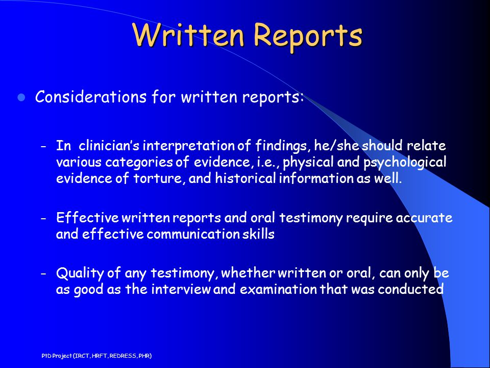 Written Reports Considerations for written reports: – In clinician's interpretation of findings, he/she should relate various categories of evidence, i.e., physical and psychological evidence of torture, and historical information as well.