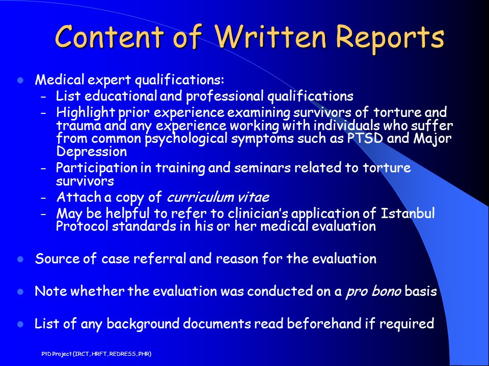 Content of Written Reports Generally a written report contains: – Account of event(s) as described in Module 3 – Description by individual of his or her physical and psychological symptoms and signs at the time of alleged ill-treatment, and account of how symptoms evolved with or without medical treatment – Description of individual's physical and mental health at time of interview(s) and how they have changed with treatment.