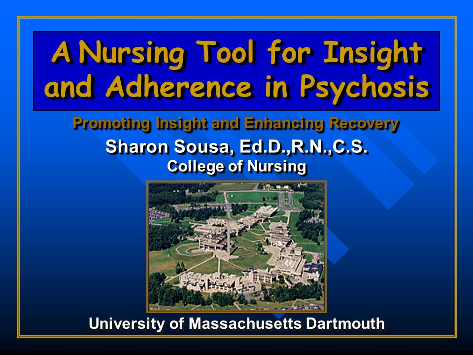 A Nursing Tool for Insight and Adherence in Psychosis Promoting Insight and Enhancing Recovery Sharon Sousa, Ed.D.,R.N.,C.S.