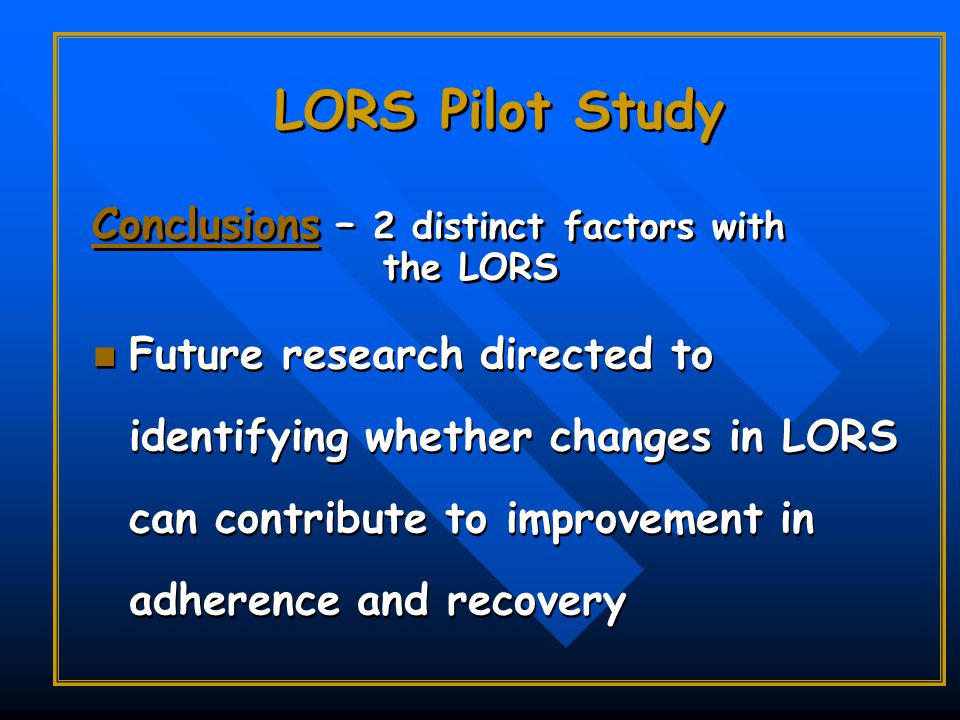 LORS Pilot Study Future research directed to identifying whether changes in LORS can contribute to improvement in adherence and recovery Conclusions – 2 distinct factors with the LORS Conclusions – 2 distinct factors with the LORS