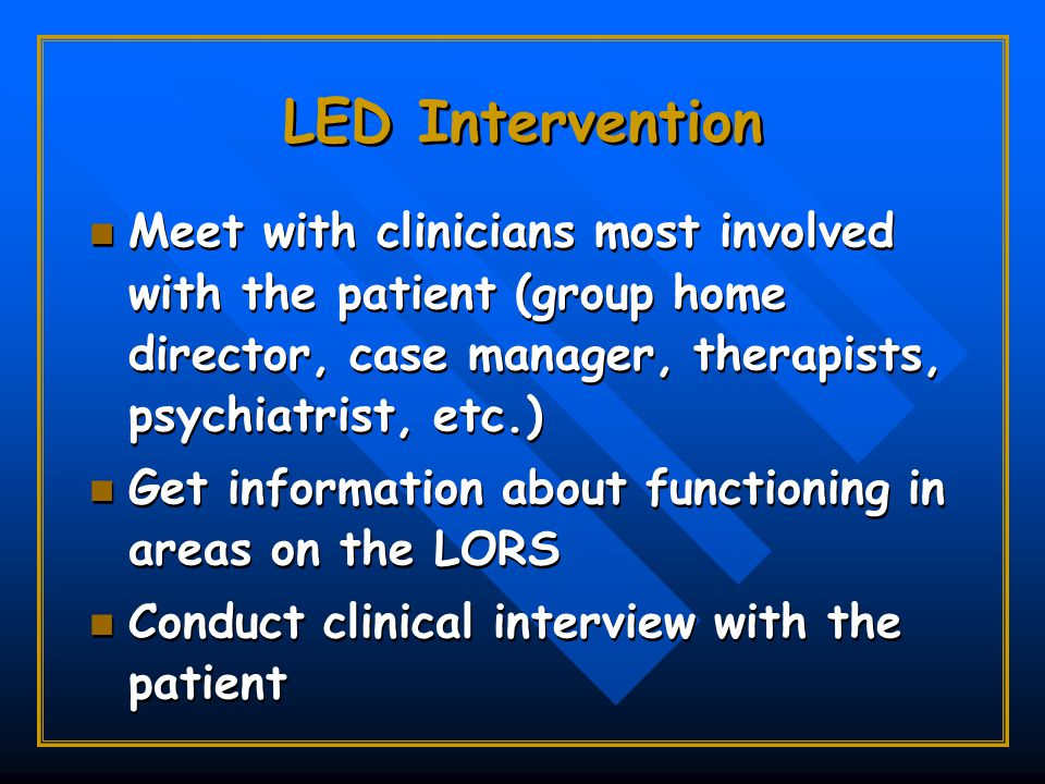 LED Intervention Meet with clinicians most involved with the patient (group home director, case manager, therapists, psychiatrist, etc.) Get information about functioning in areas on the LORS Conduct clinical interview with the patient Meet with clinicians most involved with the patient (group home director, case manager, therapists, psychiatrist, etc.) Get information about functioning in areas on the LORS Conduct clinical interview with the patient