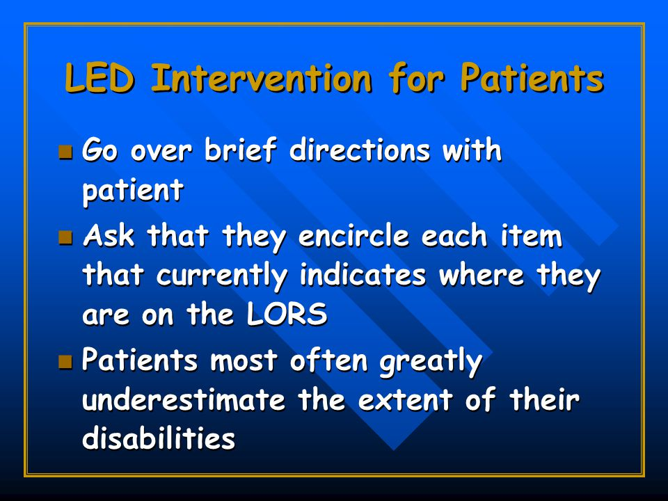 LED Intervention for Patients Go over brief directions with patient Ask that they encircle each item that currently indicates where they are on the LORS Patients most often greatly underestimate the extent of their disabilities Go over brief directions with patient Ask that they encircle each item that currently indicates where they are on the LORS Patients most often greatly underestimate the extent of their disabilities